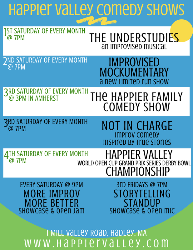 List of all Happier Valley Comedy Shows. 1st Saturday of every month at 7pm: The Understudies. 2nd Saturday of every month at 7 pm: Improvised Mockumentary. 3rd Saturday of every month at 3 pm in Amherst: The Happier Family Comedy Show. 3rd Saturday of every month at 7 pm: Not In Charge. 4th Saturday of every month @ 7 pm: Happier Valley Championship. Every Saturday at 9 pm: More Improv More Better. 3rd Fridays at 7 pm: Storytelling Standup Showcase
